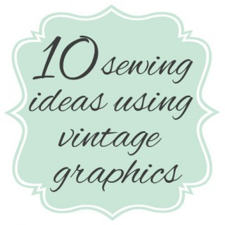 10 Sewing Ideas Using Vintage Graphics