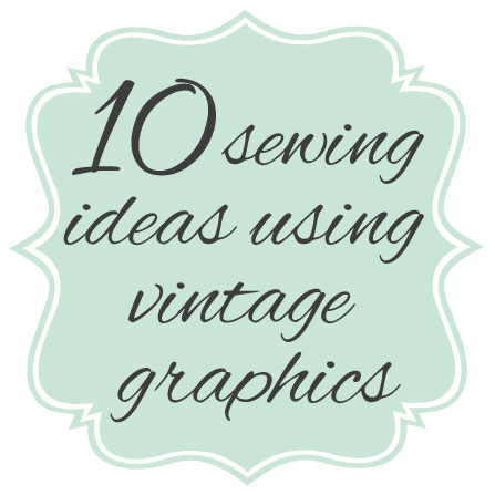 http://thegraphicsfairy.com/10-sewing-ideas-using-vintage-graphics/